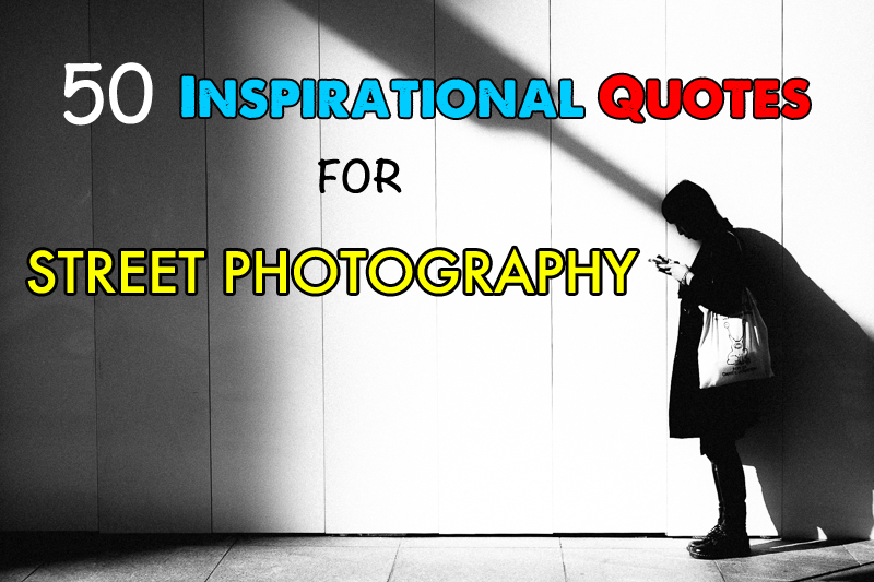 50 Inspirational Quotes for Street Photography & Travel Photographers