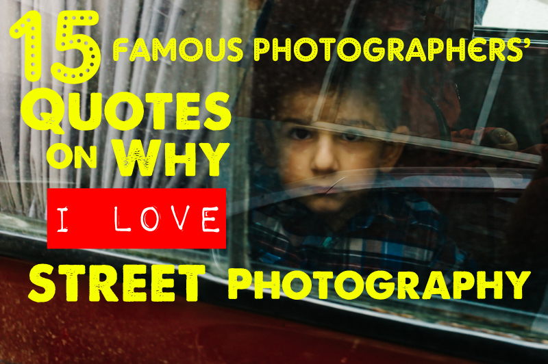 15 Famous Photographers' Quotes on Why I Love Street Photography