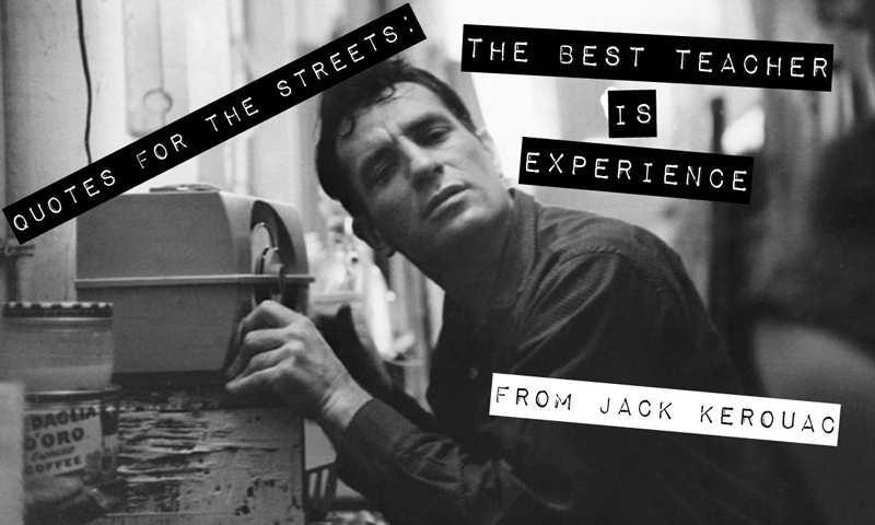 Quotes For The Streets: Jack Kerouac - The Best Teacher is ...